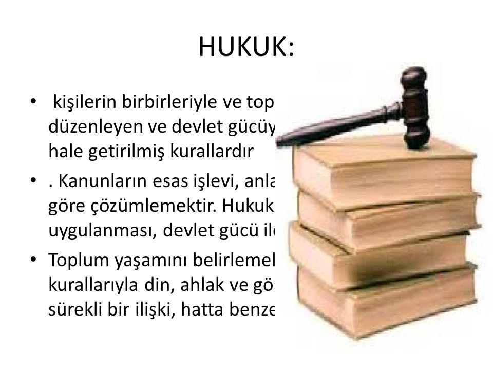 HUKUK: kişilerin birbirleriyle ve toplumla olan ilişkilerini düzenleyen ve devlet gücüyle uyulması zorunlu hale getirilmiş kurallardır. Kanunların esa