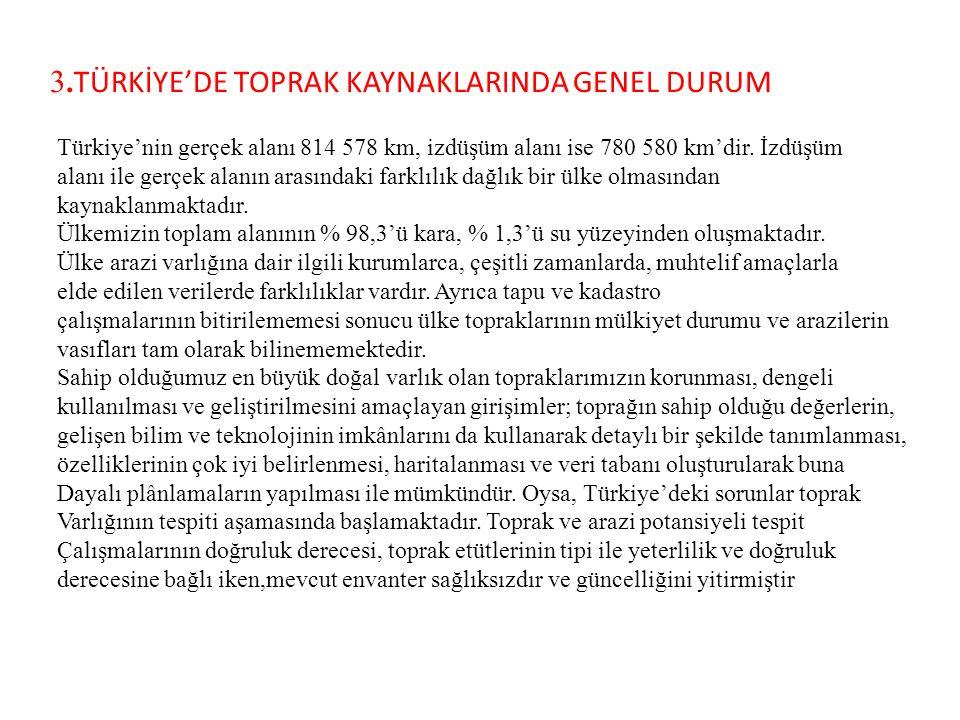 3. TÜRKİYE'DE TOPRAK KAYNAKLARINDA GENEL DURUM Türkiye'nin gerçek alanı 814 578 km, izdüşüm alanı ise 780 580 km'dir. İzdüşüm alanı ile gerçek alanın