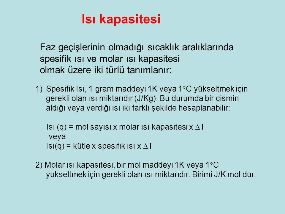 1)Spesifik Isı, 1 gram maddeyi 1K veya 1  C yükseltmek için gerekli olan ısı miktarıdır (J/Kg): Bu durumda bir cismin aldığı veya verdiği ısı iki farklı şekilde hesaplanabilir: Isı (q) = mol sayısı x molar ısı kapasitesi x  T veya Isı(q) = kütle x spesifik ısı x  T 2) Molar ısı kapasitesi, bir mol maddeyi 1K veya 1  C yükseltmek için gerekli olan ısı miktarıdır.