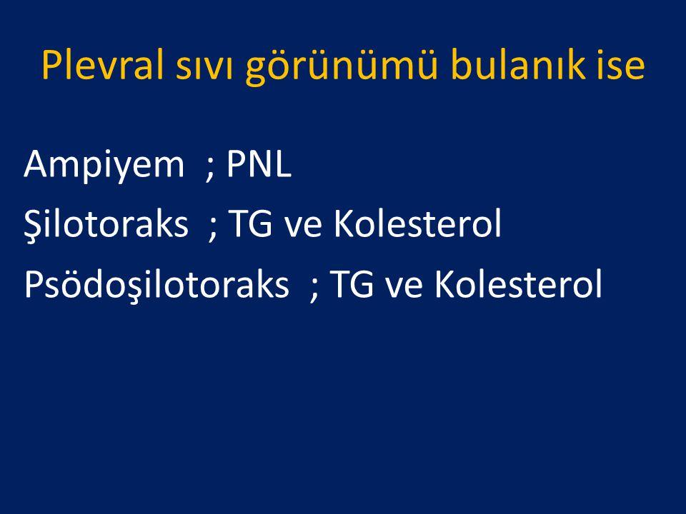 Plevral sıvı görünümü bulanık ise Ampiyem ; PNL Şilotoraks ; TG ve Kolesterol Psödoşilotoraks ; TG ve Kolesterol