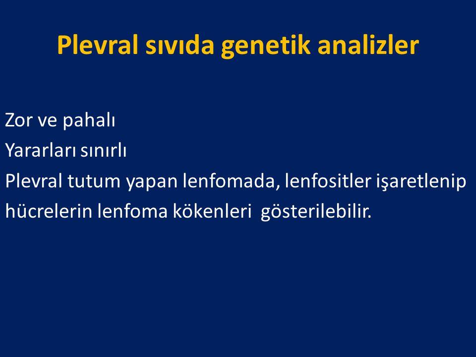 Plevral sıvıda genetik analizler Zor ve pahalı Yararları sınırlı Plevral tutum yapan lenfomada, lenfositler işaretlenip hücrelerin lenfoma kökenleri g