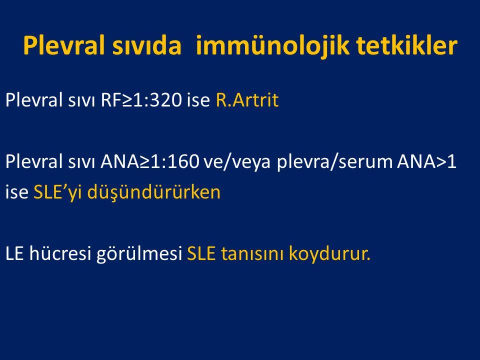 Plevral sıvıda immünolojik tetkikler Plevral sıvı RF≥1:320 ise R.Artrit Plevral sıvı ANA≥1:160 ve/veya plevra/serum ANA>1 ise SLE'yi düşündürürken LE