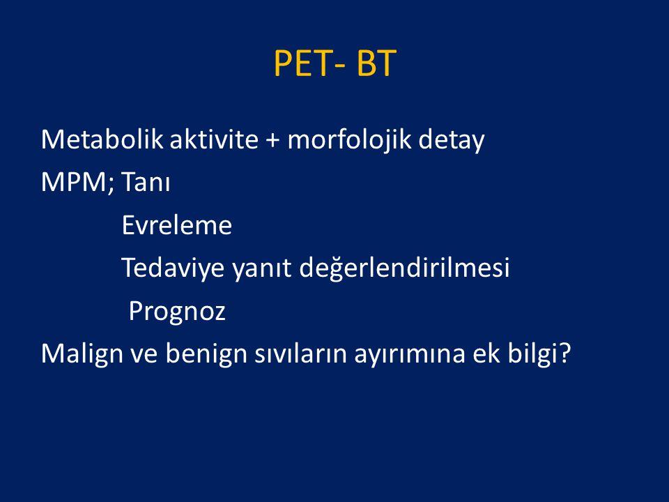 PET- BT Metabolik aktivite + morfolojik detay MPM; Tanı Evreleme Tedaviye yanıt değerlendirilmesi Prognoz Malign ve benign sıvıların ayırımına ek bilg