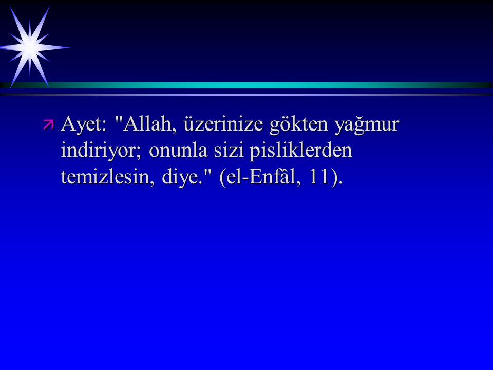 ä Ayet: Allah, üzerinize gökten yağmur indiriyor; onunla sizi pisliklerden temizlesin, diye. (el-Enfâl, 11).