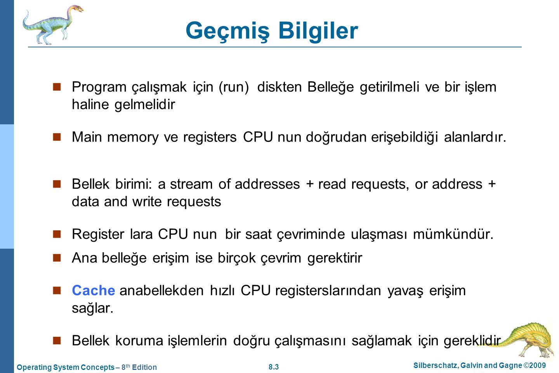 8.3 Silberschatz, Galvin and Gagne ©2009 Operating System Concepts – 8 th Edition Geçmiş Bilgiler Program çalışmak için (run) diskten Belleğe getirilm