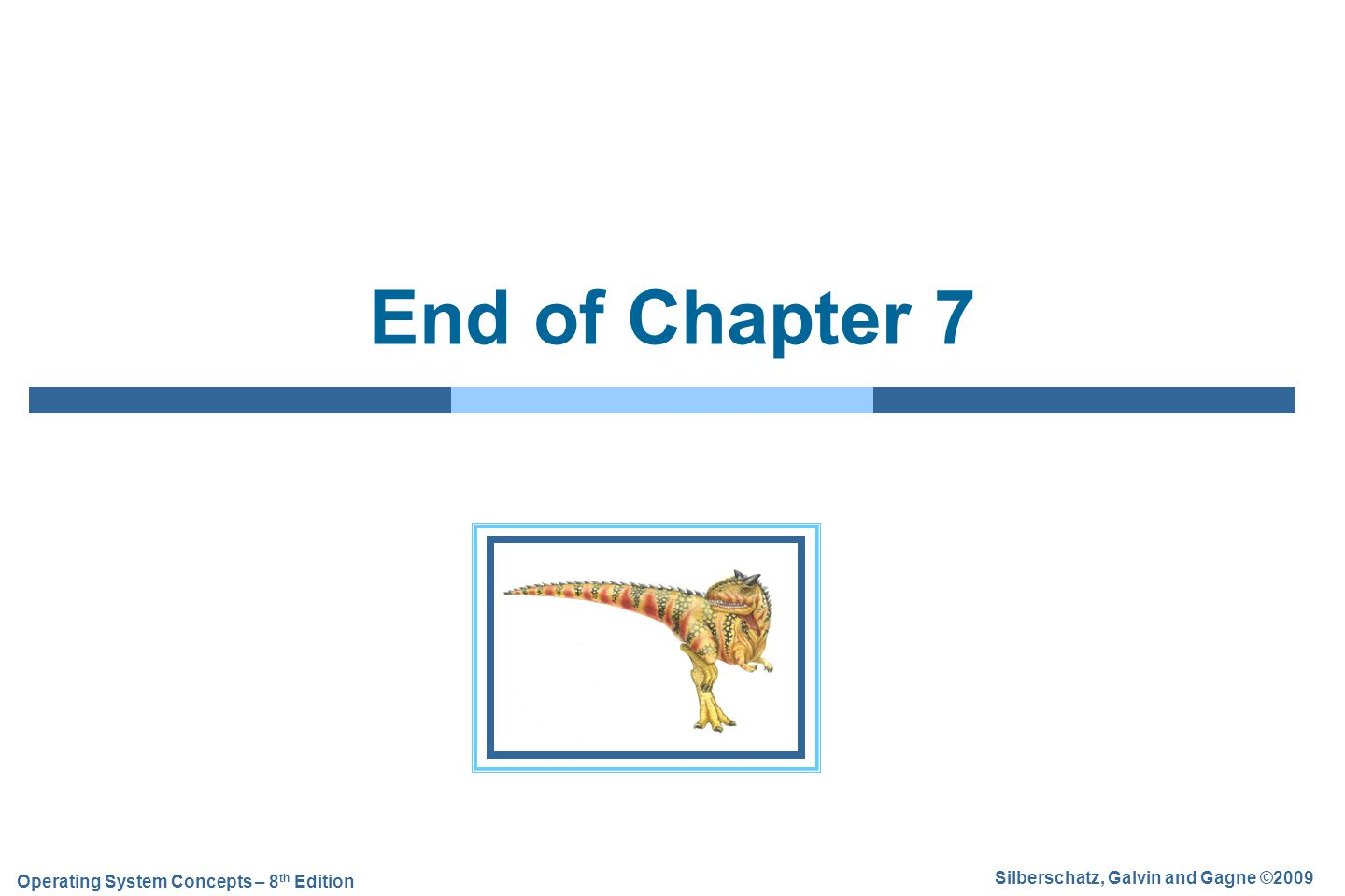 Silberschatz, Galvin and Gagne ©2009 Operating System Concepts – 8 th Edition End of Chapter 7