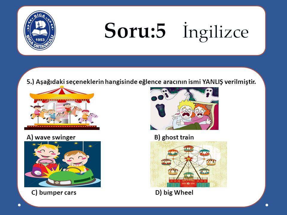 5.) Aşağıdaki seçeneklerin hangisinde eğlence aracının ismi YANLIŞ verilmiştir. A) wave swinger B) ghost train C) bumper cars D) big Wheel
