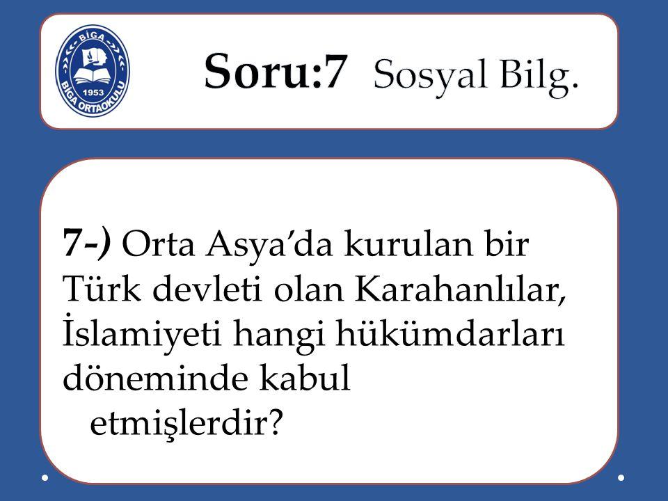7-) Orta Asya'da kurulan bir Türk devleti olan Karahanlılar, İslamiyeti hangi hükümdarları döneminde kabul etmişlerdir?