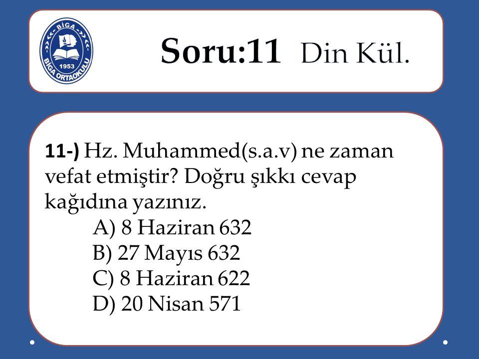11-) Hz. Muhammed(s.a.v) ne zaman vefat etmiştir? Doğru şıkkı cevap kağıdına yazınız. A) 8 Haziran 632 B) 27 Mayıs 632 C) 8 Haziran 622 D) 20 Nisan 57
