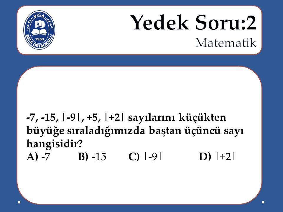 -7, -15, |-9|, +5, |+2| sayılarını küçükten büyüğe sıraladığımızda baştan üçüncü sayı hangisidir? A) -7 B) -15 C) |-9| D) |+2|
