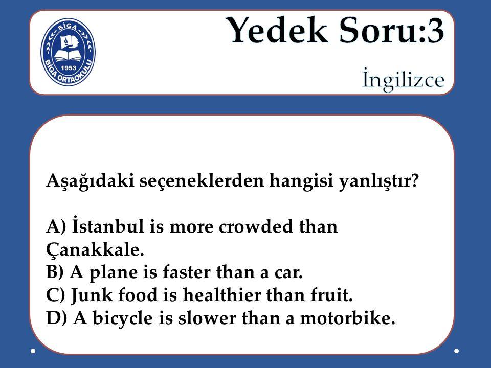 Aşağıdaki seçeneklerden hangisi yanlıştır? A) İstanbul is more crowded than Çanakkale. B) A plane is faster than a car. C) Junk food is healthier than