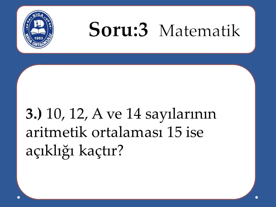 3.) 10, 12, A ve 14 sayılarının aritmetik ortalaması 15 ise açıklığı kaçtır?