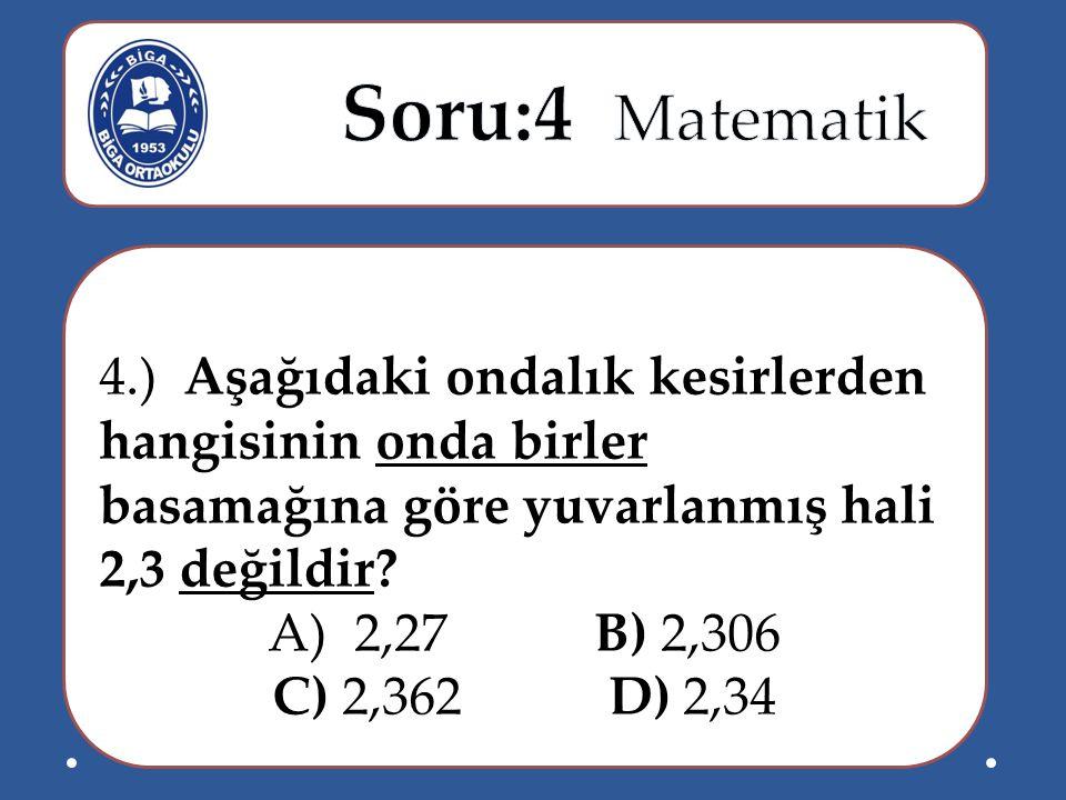 4.) Aşağıdaki ondalık kesirlerden hangisinin onda birler basamağına göre yuvarlanmış hali 2,3 değildir? A)2,27 B) 2,306 C) 2,362 D) 2,34