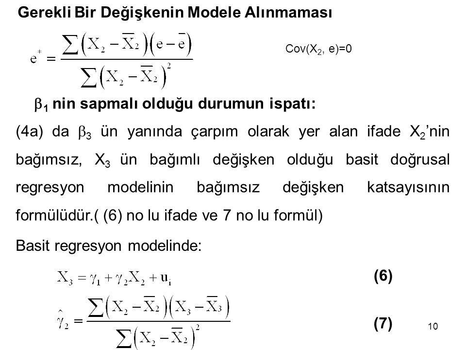 10 Gerekli Bir Değişkenin Modele Alınmaması Basit regresyon modelinde: (6) (7) (4a) da  3 ün yanında çarpım olarak yer alan ifade X 2 'nin bağımsız, X 3 ün bağımlı değişken olduğu basit doğrusal regresyon modelinin bağımsız değişken katsayısının formülüdür.( (6) no lu ifade ve 7 no lu formül) Cov(X 2, e)=0  1 nin sapmalı olduğu durumun ispatı:
