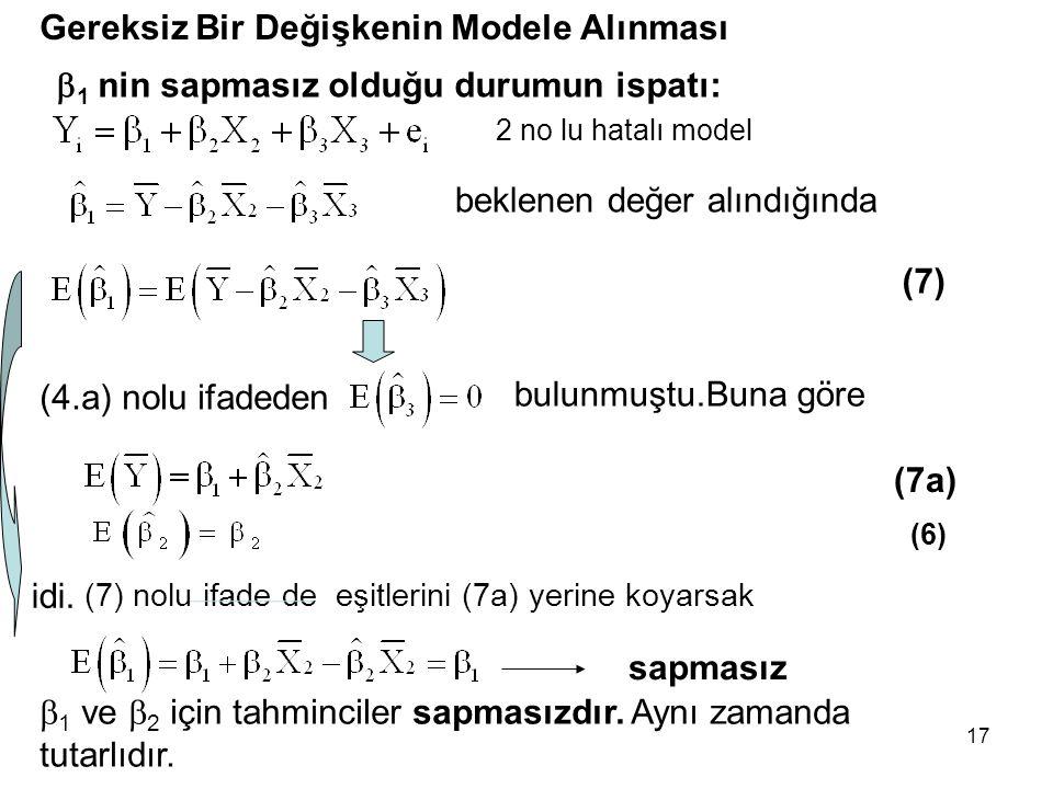 17 Gereksiz Bir Değişkenin Modele Alınması (7)  1 ve  2 için tahminciler sapmasızdır.