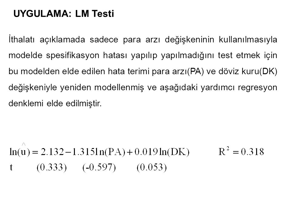 UYGULAMA: LM Testi İthalatı açıklamada sadece para arzı değişkeninin kullanılmasıyla modelde spesifikasyon hatası yapılıp yapılmadığını test etmek için bu modelden elde edilen hata terimi para arzı(PA) ve döviz kuru(DK) değişkeniyle yeniden modellenmiş ve aşağıdaki yardımcı regresyon denklemi elde edilmiştir.