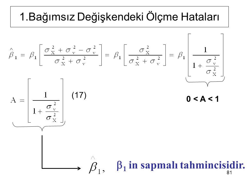 1.Bağımsız Değişkendeki Ölçme Hataları  1 in sapmalı tahmincisidir. (17) 81 0 < A < 1