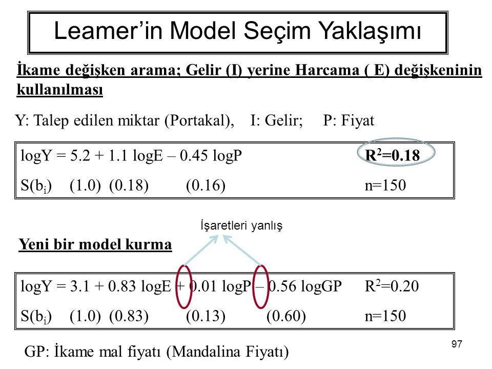 97 Leamer'in Model Seçim Yaklaşımı İkame değişken arama; Gelir (I) yerine Harcama ( E) değişkeninin kullanılması logY = 5.2 + 1.1 logE – 0.45 logPR 2 =0.18 S(b i )(1.0) (0.18) (0.16) n=150 Yeni bir model kurma logY = 3.1 + 0.83 logE + 0.01 logP – 0.56 logGPR 2 =0.20 S(b i )(1.0) (0.83) (0.13) (0.60) n=150 GP: İkame mal fiyatı (Mandalina Fiyatı) İşaretleri yanlış Y: Talep edilen miktar (Portakal), I: Gelir; P: Fiyat