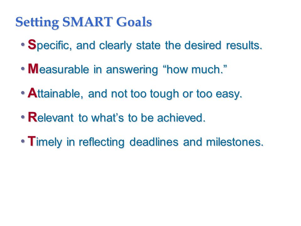 "Setting SMART Goals S pecific, and clearly state the desired results.S pecific, and clearly state the desired results. M easurable in answering ""how m"