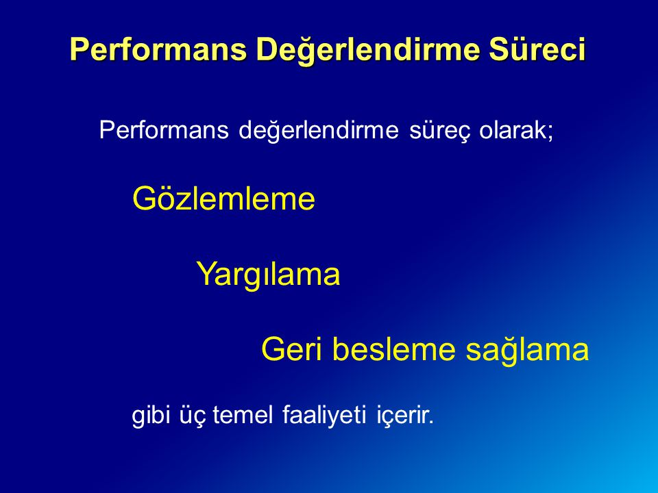 Performans Değerlendirme Süreci Performans değerlendirme süreç olarak; Gözlemleme Yargılama Geri besleme sağlama gibi üç temel faaliyeti içerir.