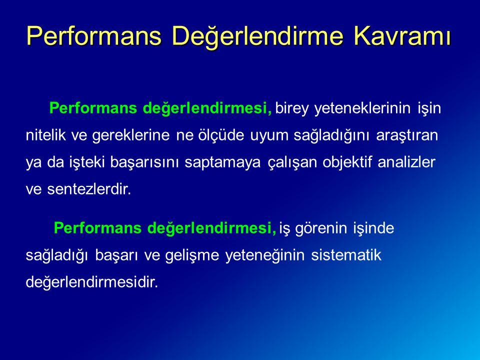 Performans Değerlendirme Kavramı Performans değerlendirmesi, birey yeteneklerinin işin nitelik ve gereklerine ne ölçüde uyum sağladığını araştıran ya