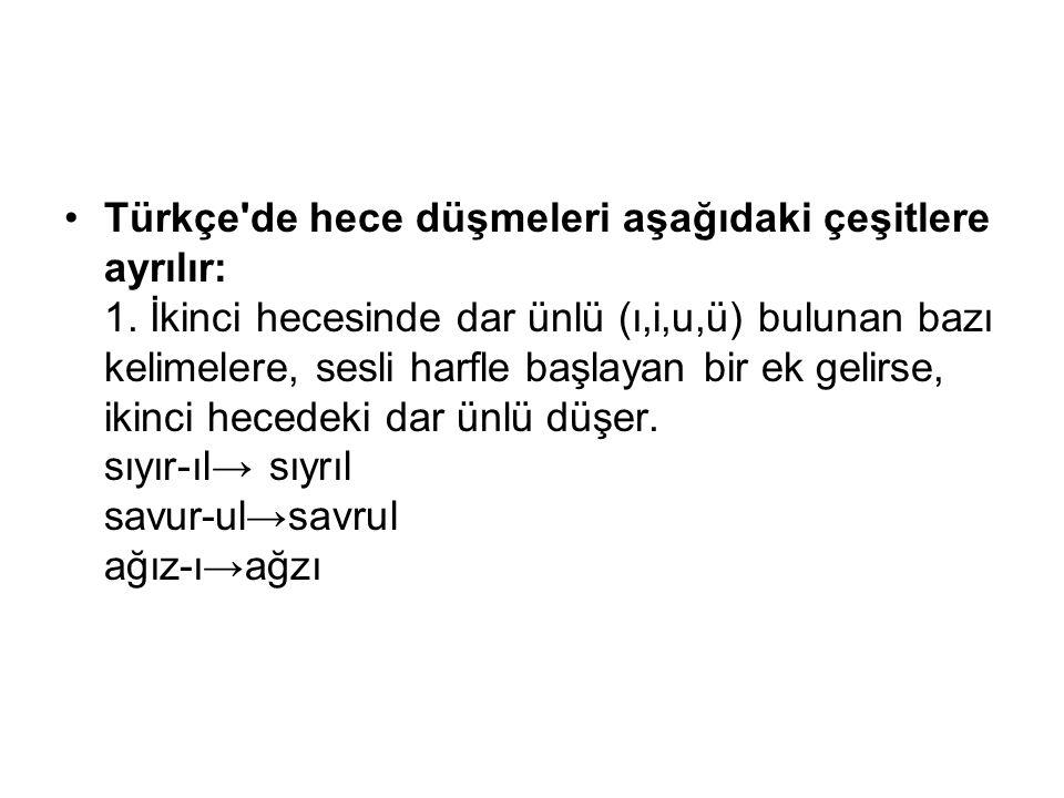 Türkçe'de hece düşmeleri aşağıdaki çeşitlere ayrılır: 1. İkinci hecesinde dar ünlü (ı,i,u,ü) bulunan bazı kelimelere, sesli harfle başlayan bir ek gel