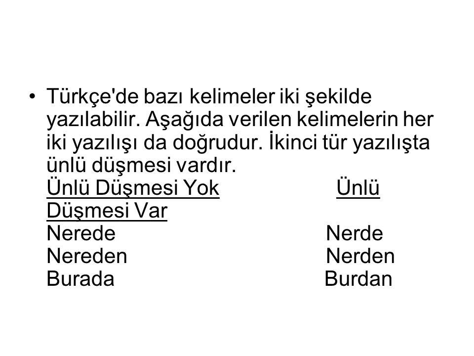 Türkçe'de bazı kelimeler iki şekilde yazılabilir. Aşağıda verilen kelimelerin her iki yazılışı da doğrudur. İkinci tür yazılışta ünlü düşmesi vardır.