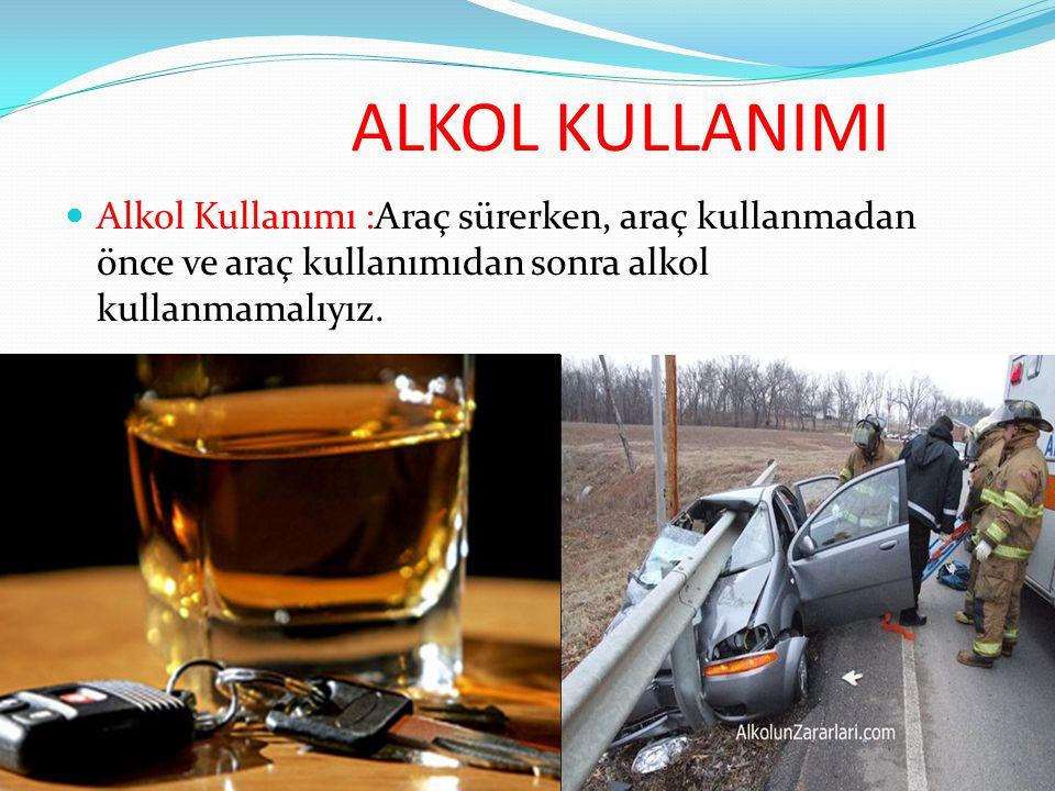 ALKOL KULLANIMI Alkol Kullanımı :Araç sürerken, araç kullanmadan önce ve araç kullanımıdan sonra alkol kullanmamalıyız.