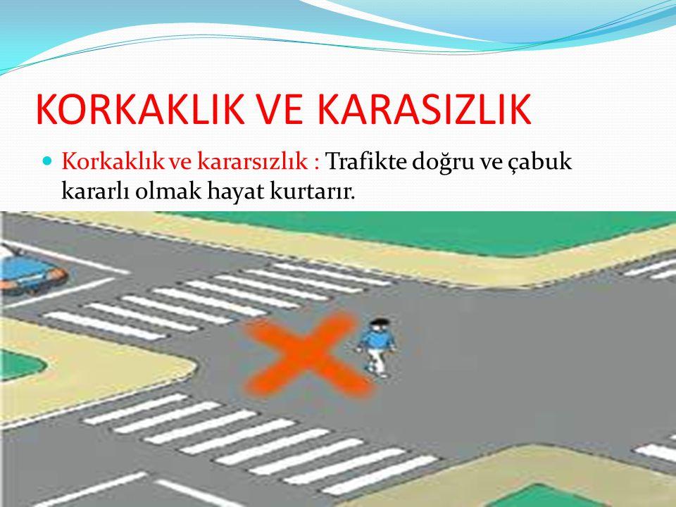KORKAKLIK VE KARASIZLIK Korkaklık ve kararsızlık : Trafikte doğru ve çabuk kararlı olmak hayat kurtarır.