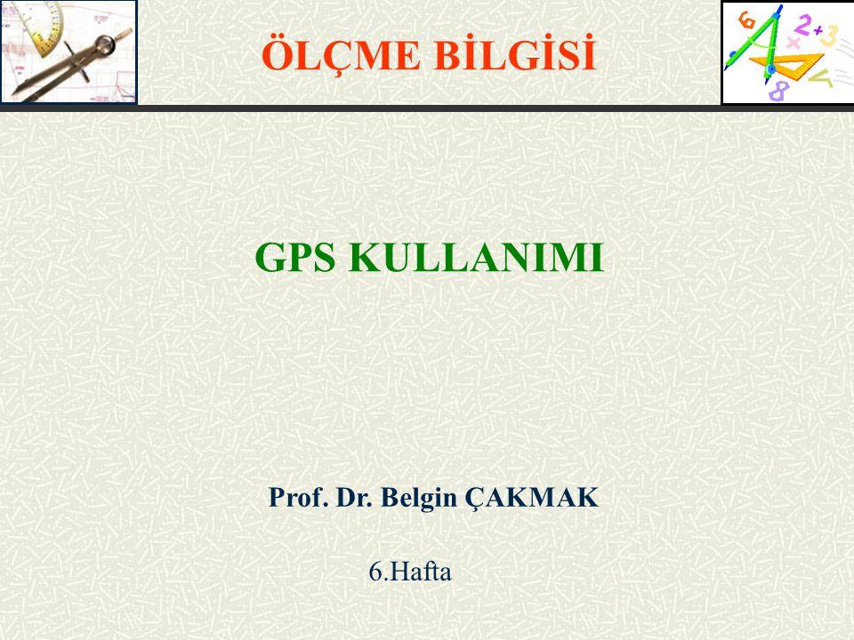 Prof. Dr. Belgin ÇAKMAK 6.Hafta ÖLÇME BİLGİSİ GPS KULLANIMI