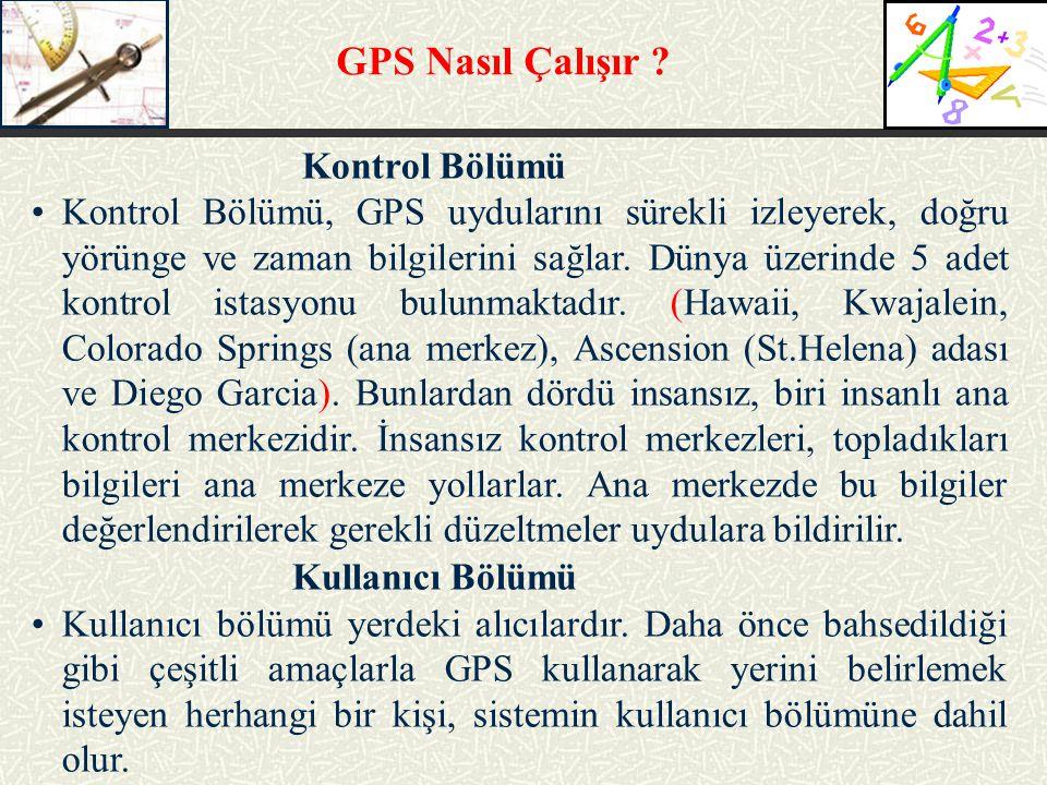 GPS Nasıl Çalışır ? Kontrol Bölümü Kontrol Bölümü, GPS uydularını sürekli izleyerek, doğru yörünge ve zaman bilgilerini sağlar. Dünya üzerinde 5 adet