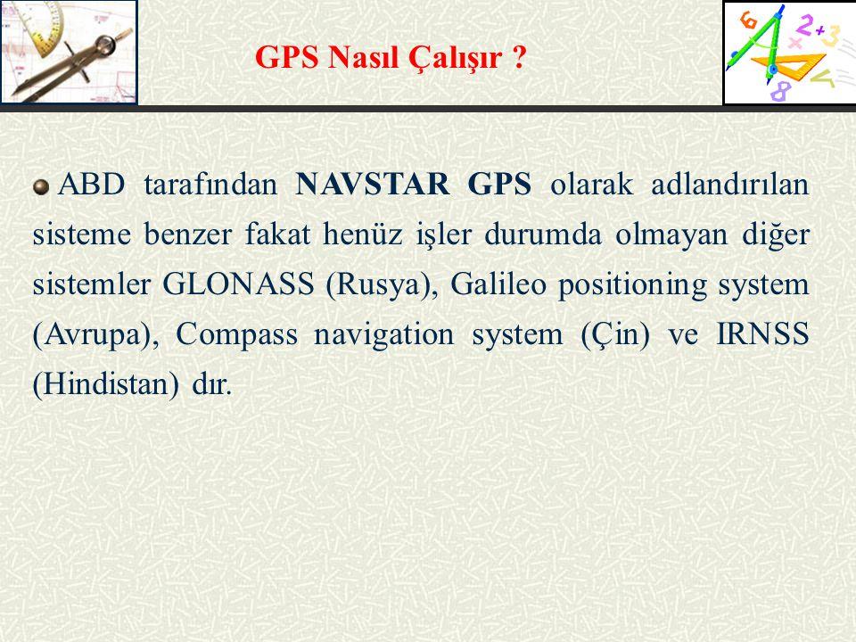 GPS Nasıl Çalışır ? ABD tarafından NAVSTAR GPS olarak adlandırılan sisteme benzer fakat henüz işler durumda olmayan diğer sistemler GLONASS (Rusya), G