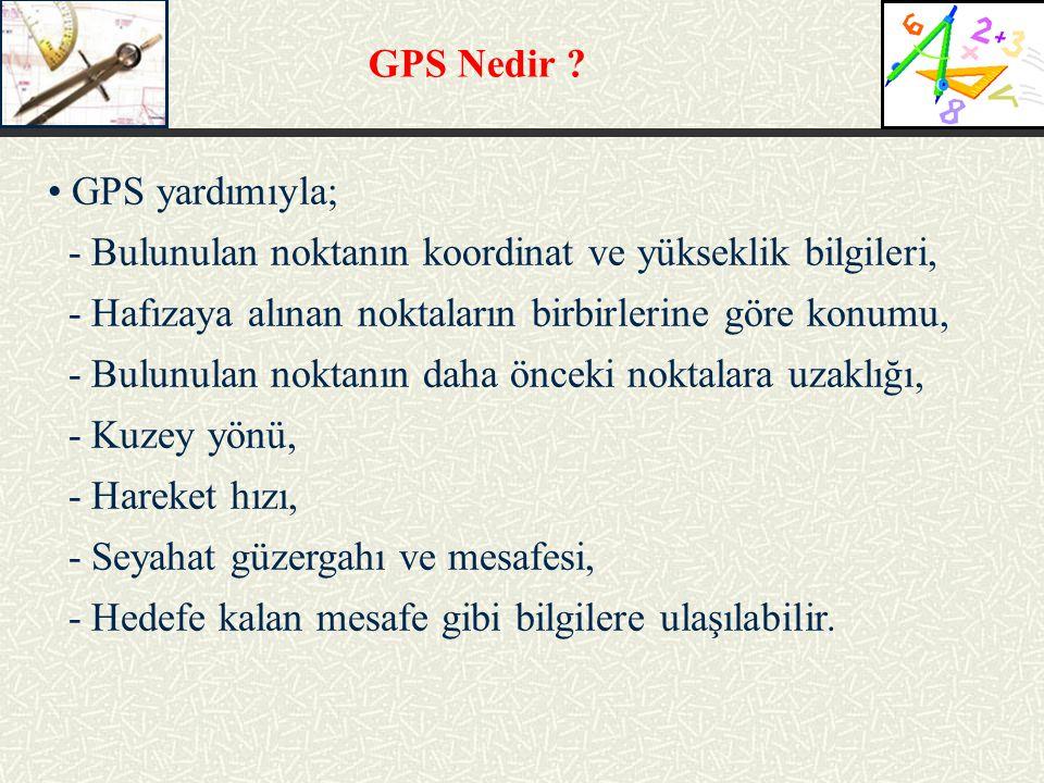 GPS Nedir ? GPS yardımıyla; - Bulunulan noktanın koordinat ve yükseklik bilgileri, - Hafızaya alınan noktaların birbirlerine göre konumu, - Bulunulan