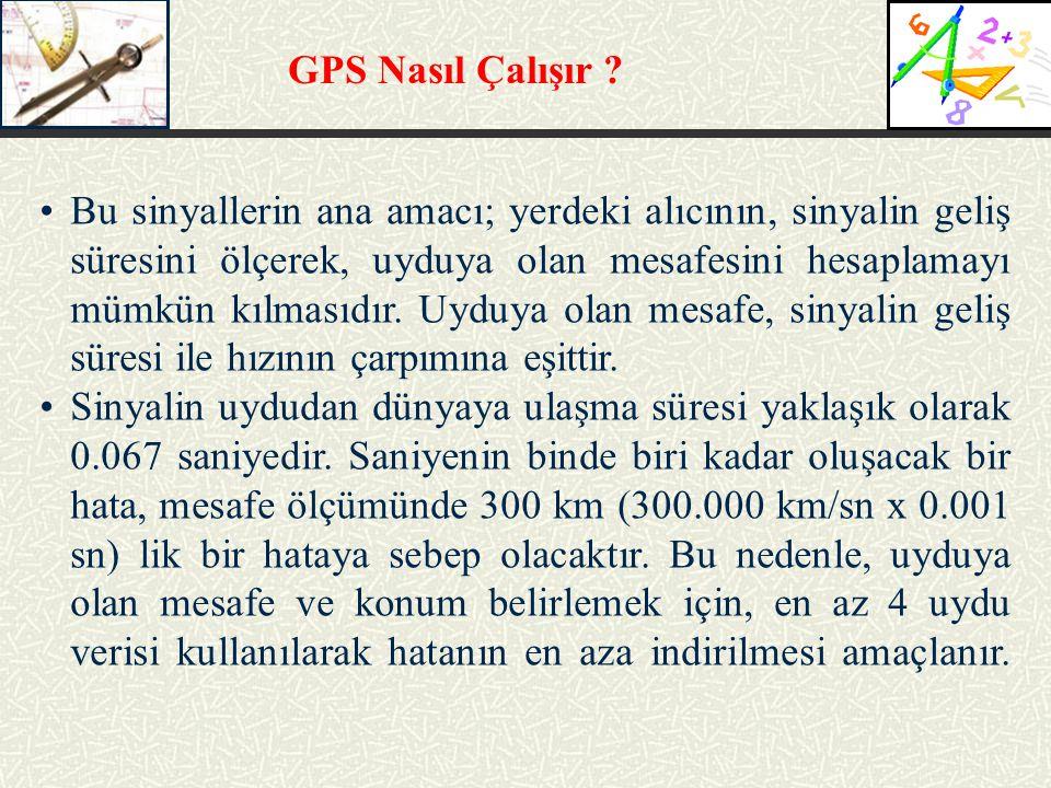 GPS Nasıl Çalışır ? Bu sinyallerin ana amacı; yerdeki alıcının, sinyalin geliş süresini ölçerek, uyduya olan mesafesini hesaplamayı mümkün kılmasıdır.