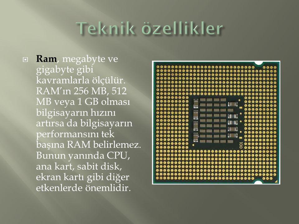  Ram, megabyte ve gigabyte gibi kavramlarla ölçülür. RAM'ın 256 MB, 512 MB veya 1 GB olması bilgisayarın hızını artırsa da bilgisayarın performansını