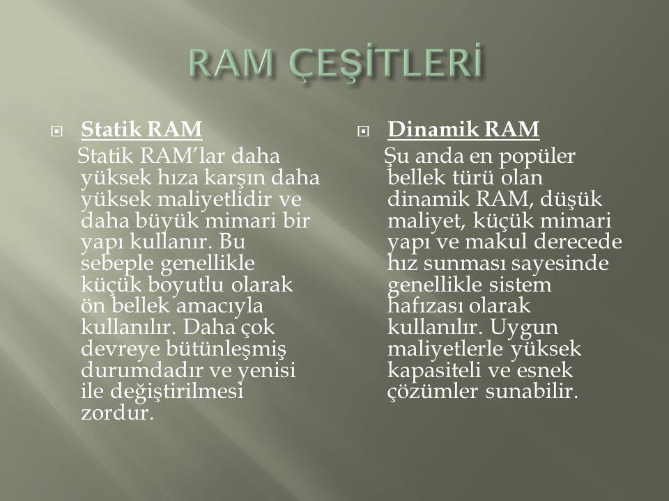  Statik RAM Statik RAM'lar daha yüksek hıza karşın daha yüksek maliyetlidir ve daha büyük mimari bir yapı kullanır. Bu sebeple genellikle küçük boyut