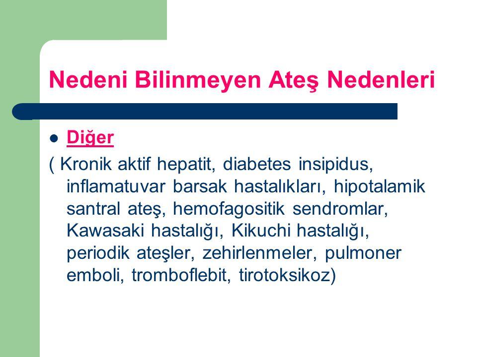 Nedeni Bilinmeyen Ateş Nedenleri Diğer ( Kronik aktif hepatit, diabetes insipidus, inflamatuvar barsak hastalıkları, hipotalamik santral ateş, hemofag