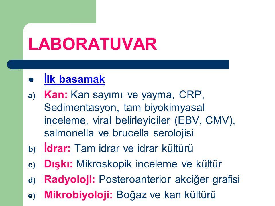 LABORATUVAR İlk basamak a) Kan: Kan sayımı ve yayma, CRP, Sedimentasyon, tam biyokimyasal inceleme, viral belirleyiciler (EBV, CMV), salmonella ve bru