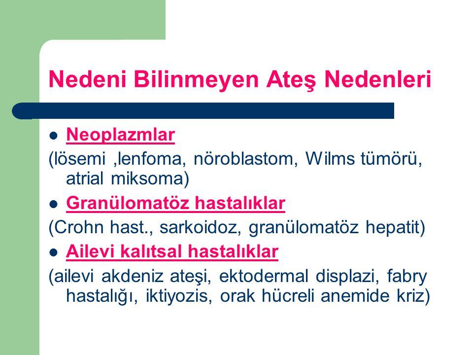 Nedeni Bilinmeyen Ateş Nedenleri Neoplazmlar (lösemi,lenfoma, nöroblastom, Wilms tümörü, atrial miksoma) Granülomatöz hastalıklar (Crohn hast., sarkoi
