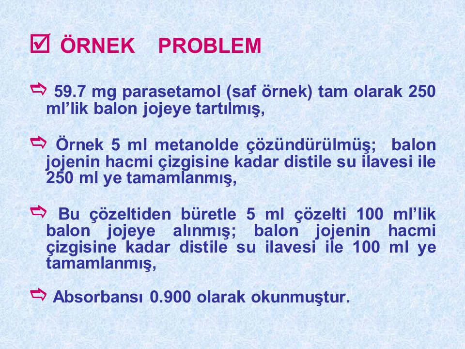  ÖRNEK PROBLEM  59.7 mg parasetamol (saf örnek) tam olarak 250 ml'lik balon jojeye tartılmış,  Örnek 5 ml metanolde çözündürülmüş; balon jojenin ha