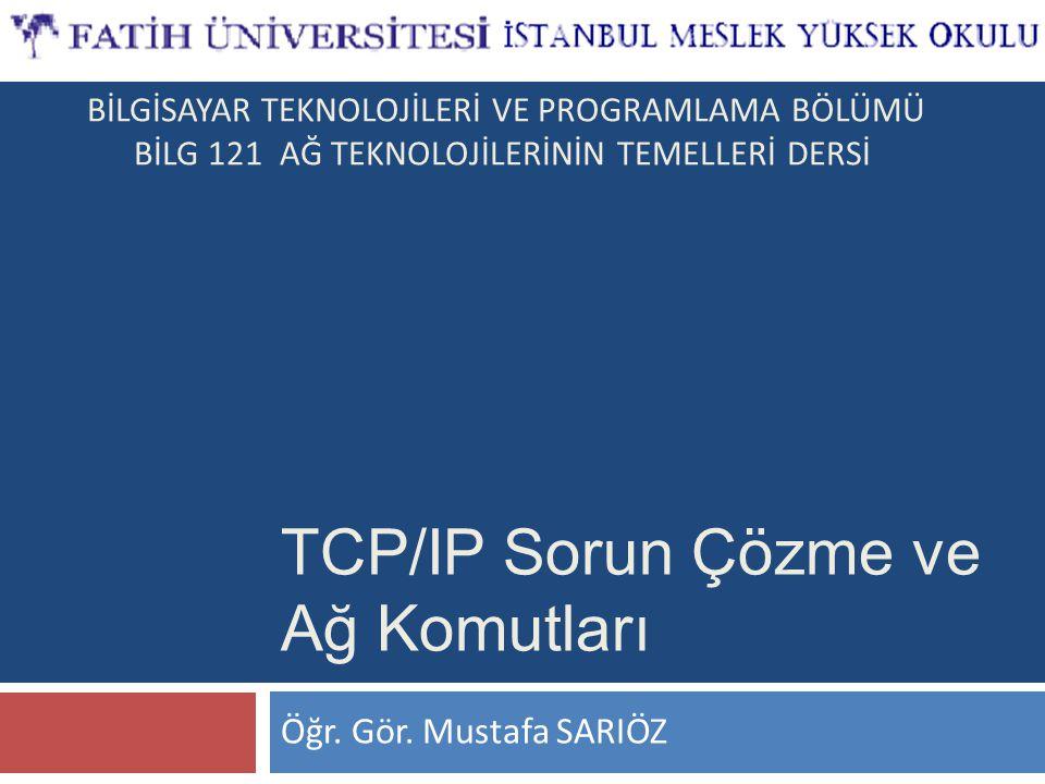 Öğr. Gör. Mustafa SARIÖZ TCP/IP Sorun Çözme ve Ağ Komutları BİLGİSAYAR TEKNOLOJİLERİ VE PROGRAMLAMA BÖLÜMÜ BİLG 121 AĞ TEKNOLOJİLERİNİN TEMELLERİ DERS