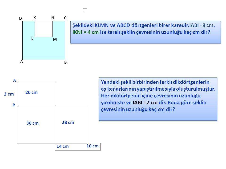 D K NC L M A B Şekildeki KLMN ve ABCD dörtgenleri birer karedir.IABI =8 cm, IKNI = 4 cm ise taralı şeklin çevresinin uzunluğu kaç cm dir? A B 2 cm 20