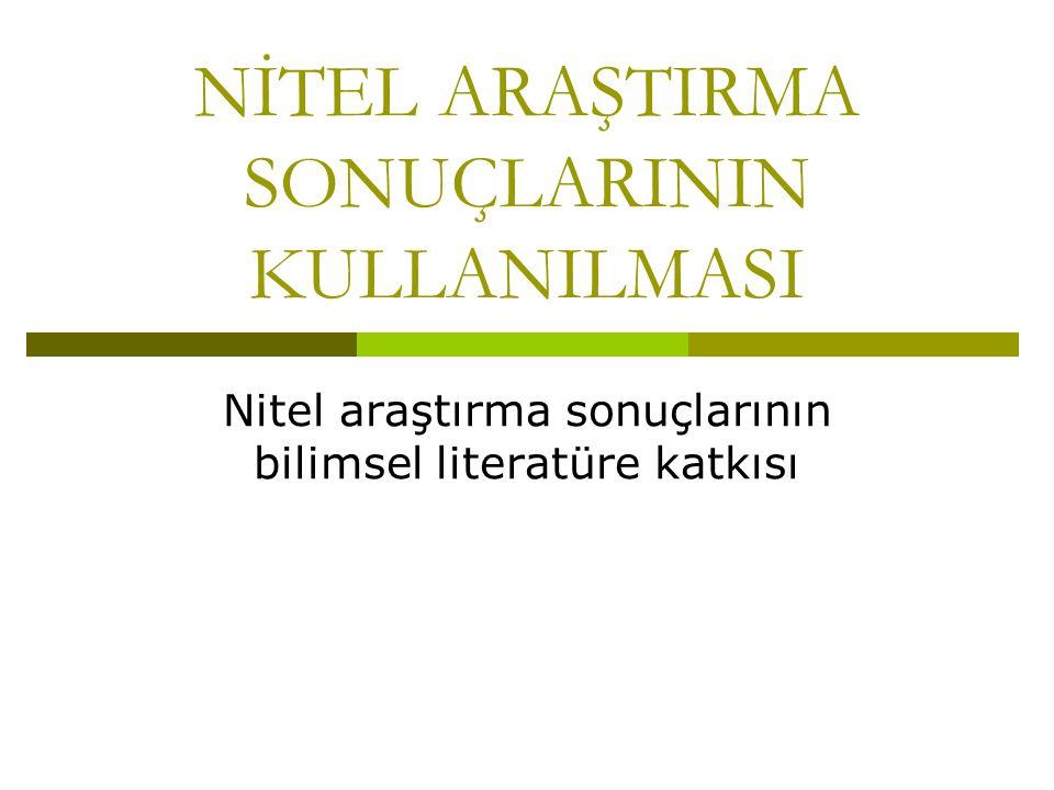 NİTEL ARAŞTIRMA SONUÇLARININ KULLANILMASI Nitel araştırma sonuçlarının bilimsel literatüre katkısı