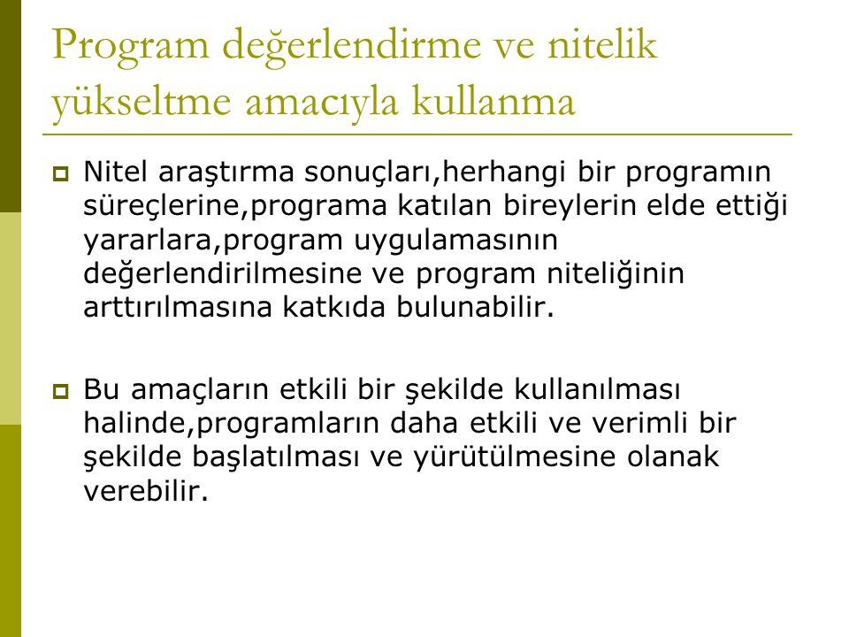 Program değerlendirme ve nitelik yükseltme amacıyla kullanma  Nitel araştırma sonuçları,herhangi bir programın süreçlerine,programa katılan bireylerin elde ettiği yararlara,program uygulamasının değerlendirilmesine ve program niteliğinin arttırılmasına katkıda bulunabilir.