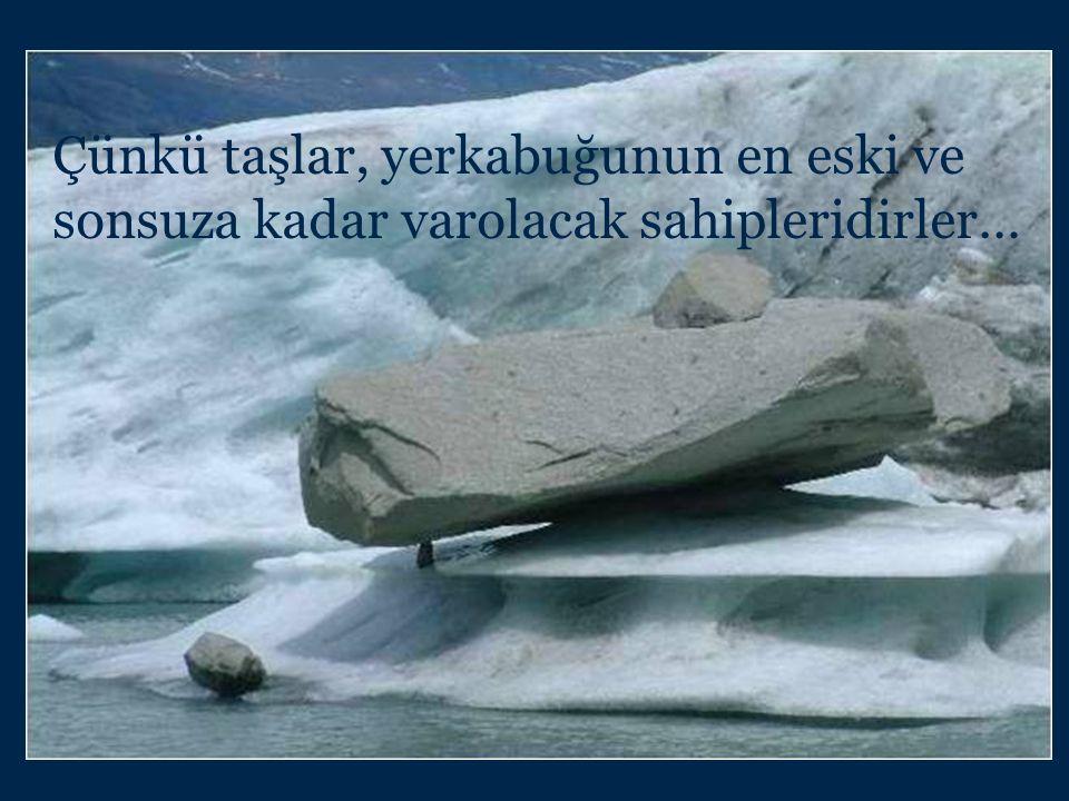 Çünkü taşlar, yerkabuğunun en eski ve sonsuza kadar varolacak sahipleridirler…