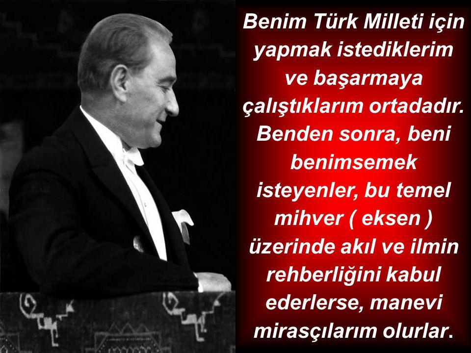 Benim Türk Milleti için yapmak istediklerim ve başarmaya çalıştıklarım ortadadır. Benden sonra, beni benimsemek isteyenler, bu temel mihver ( eksen )