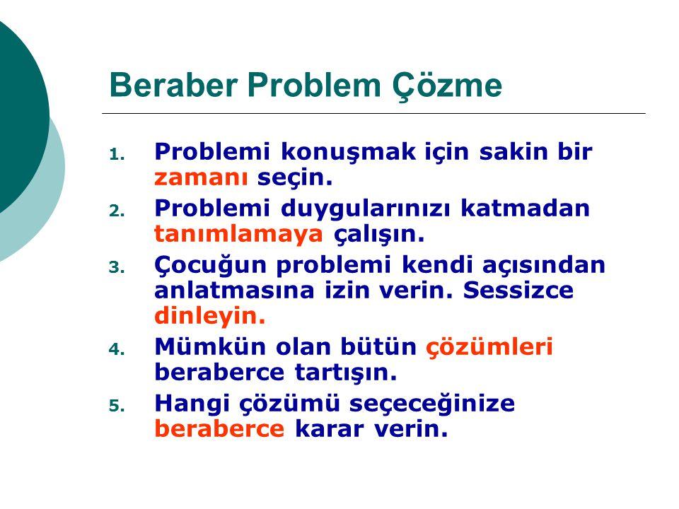 Beraber Problem Çözme 1. Problemi konuşmak için sakin bir zamanı seçin. 2. Problemi duygularınızı katmadan tanımlamaya çalışın. 3. Çocuğun problemi ke