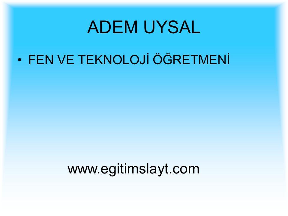 ADEM UYSAL FEN VE TEKNOLOJİ ÖĞRETMENİ www.egitimslayt.com