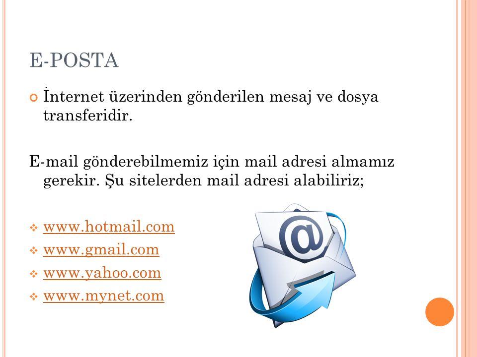 E-POSTA İnternet üzerinden gönderilen mesaj ve dosya transferidir. E-mail gönderebilmemiz için mail adresi almamız gerekir. Şu sitelerden mail adresi