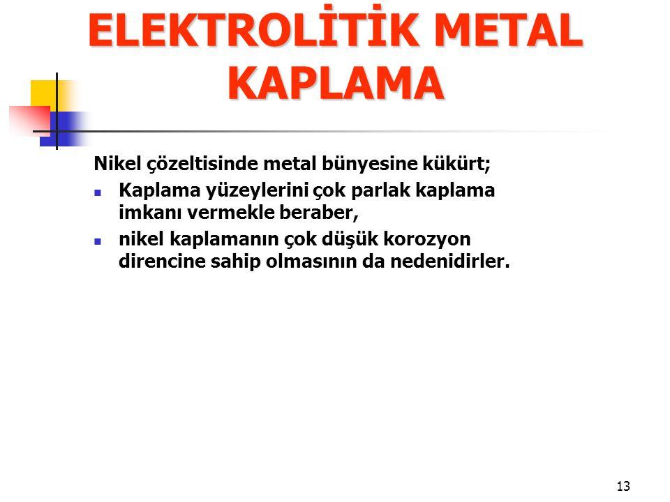 13 Nikel çözeltisinde metal bünyesine kükürt; Kaplama yüzeylerini çok parlak kaplama imkanı vermekle beraber, nikel kaplamanın çok düşük korozyon dire